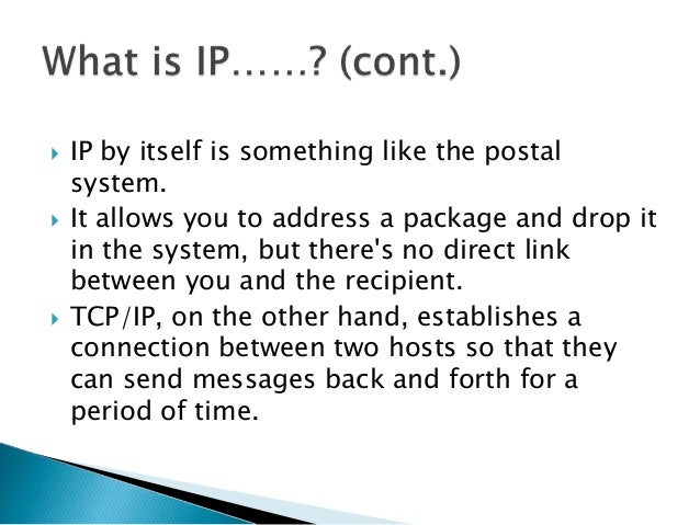  IP by itself is something like the postal system.  It allows you to address a package and drop it in the system, but th...
