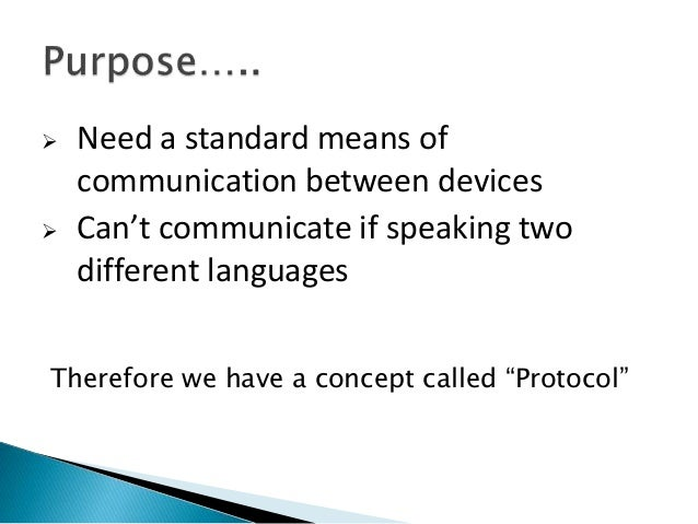  Need a standard means of communication between devices  Can't communicate if speaking two different languages Therefore...