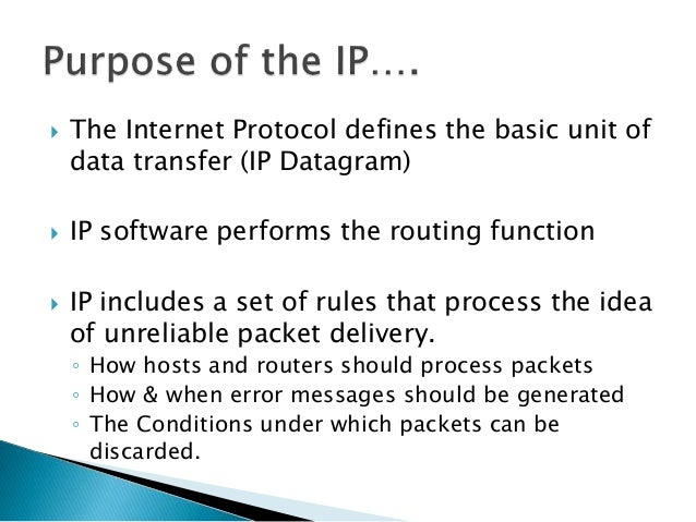  The Internet Protocol defines the basic unit of data transfer (IP Datagram)  IP software performs the routing function ...