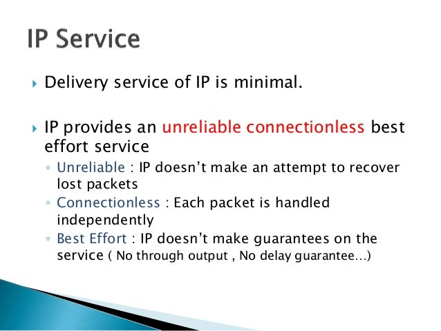  Delivery service of IP is minimal.  IP provides an unreliable connectionless best effort service ◦ Unreliable : IP does...