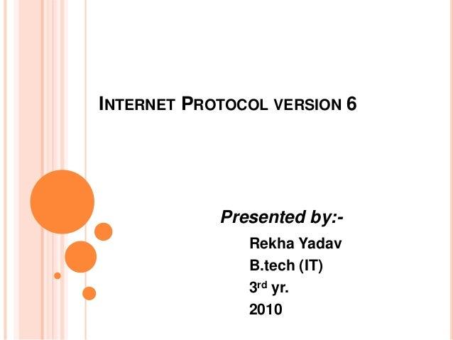 INTERNET PROTOCOL VERSION 6 Presented by:- Rekha Yadav B.tech (IT) 3rd yr. 2010