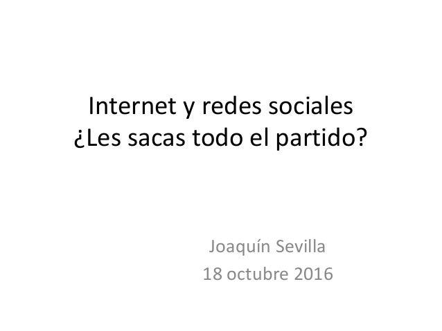 Internet y redes sociales ¿Les sacas todo el partido? Joaquín Sevilla 18 octubre 2016