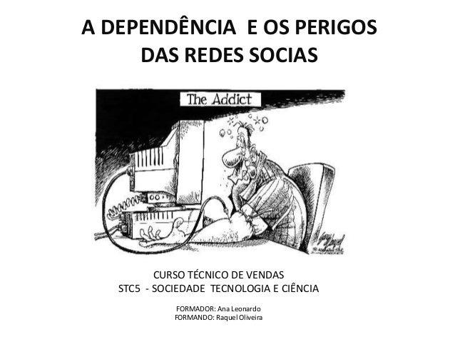 A DEPENDÊNCIA E OS PERIGOS DAS REDES SOCIAS CURSO TÉCNICO DE VENDAS STC5 - SOCIEDADE TECNOLOGIA E CIÊNCIA FORMADOR: Ana Le...