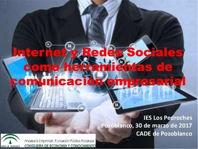 IES Los Pedroches Pozoblanco, 30 de marzo de 2017 CADE de Pozoblanco Internet y Redes Sociales como herramientas de comuni...