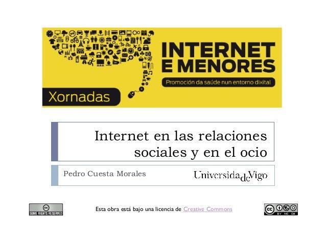 Internet en las relaciones sociales y en el ocio Pedro Cuesta Morales Esta obra está bajo una licencia de Creative Commons
