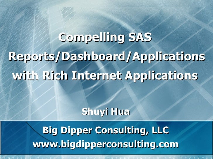 Compelling SAS  Reports/Dashboard/Applications   with Rich Internet Applications  Shuyi Hua Big Dipper Consulting, LLC www...