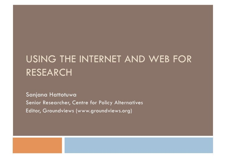 USING THE INTERNET AND WEB FOR RESEARCH Sanjana Hattotuwa Senior Researcher, Centre for Policy Alternatives Editor, Ground...