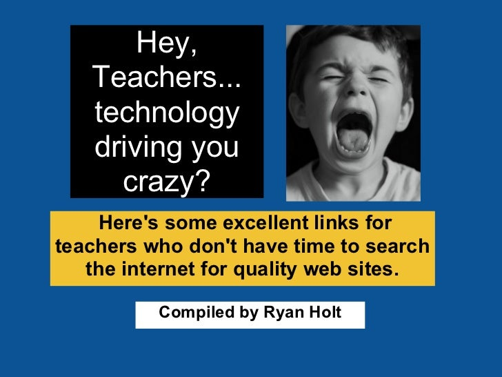 Hey,   Teachers...   technology   driving you     crazy?    Heres some excellent links forteachers who dont have time to s...