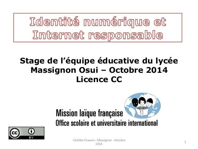 Stage de l'équipe éducative du lycée  Massignon Osui – Octobre 2014  Licence CC  1  Clotilde Chauvin - Massignon - Octobre...
