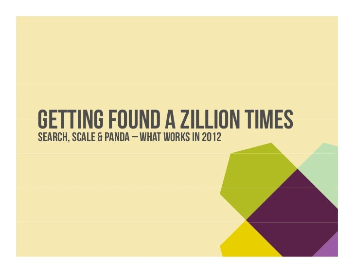 GettingPANDA – WHAT WORKS IN 2012 timesSEARCH, SCALE &                found a zillion