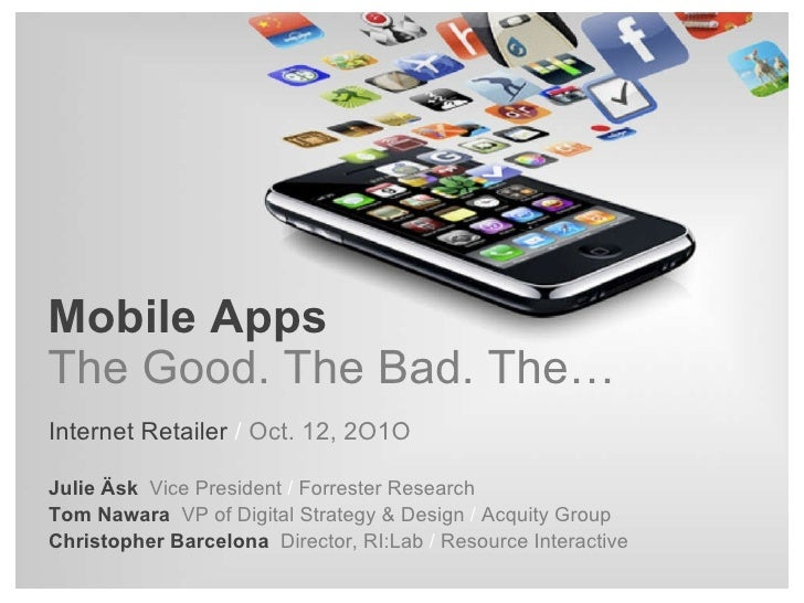 Mobile Apps The Good. The Bad. The… Internet Retailer  /  Oct. 12, 2O1O Julie Äsk   Vice President  /  Forrester Research ...