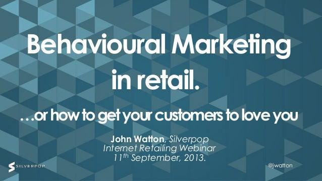 @jwatton@jwatton John Watton, Silverpop Internet Retailing Webinar 11th September, 2013. Behavioural Marketing in retail. ...