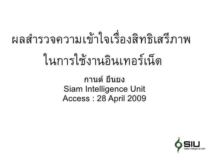 ผลสำำรวจควำมเข้ำใจเร่ ืองสิทธิเสรีภำพ       ในกำรใช้งำนอินเทอร์เน็ต                กานต์ ยืนยง           Siam Intelligence...
