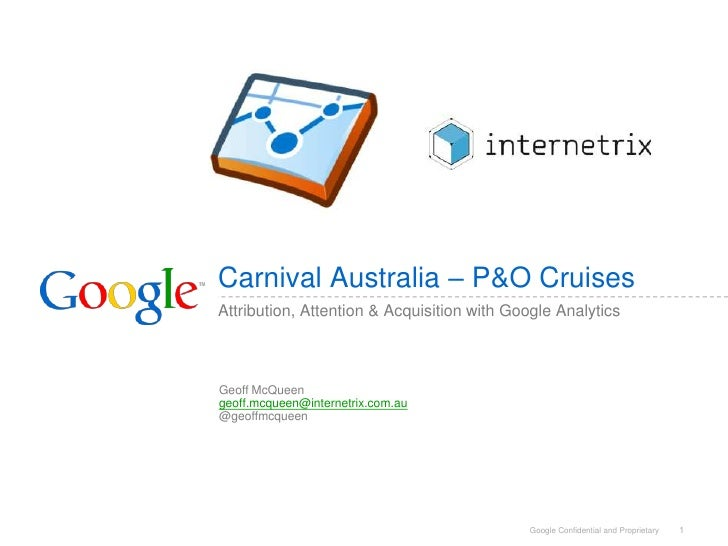 1<br />Carnival Australia – P&O Cruises<br />Attribution, Attention & Acquisition with Google Analytics<br />Geoff McQueen...