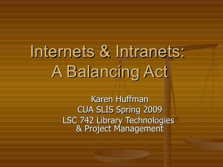 Internets & Intranets:  A Balancing Act Karen Huffman CUA SLIS Spring 2009 LSC 742 Library Technologies  & Project Managem...