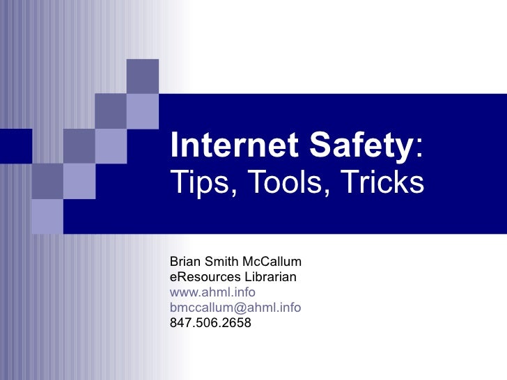Internet Safety :  Tips, Tools, Tricks Brian Smith McCallum eResources Librarian www.ahml.info [email_address] 847.506.2658