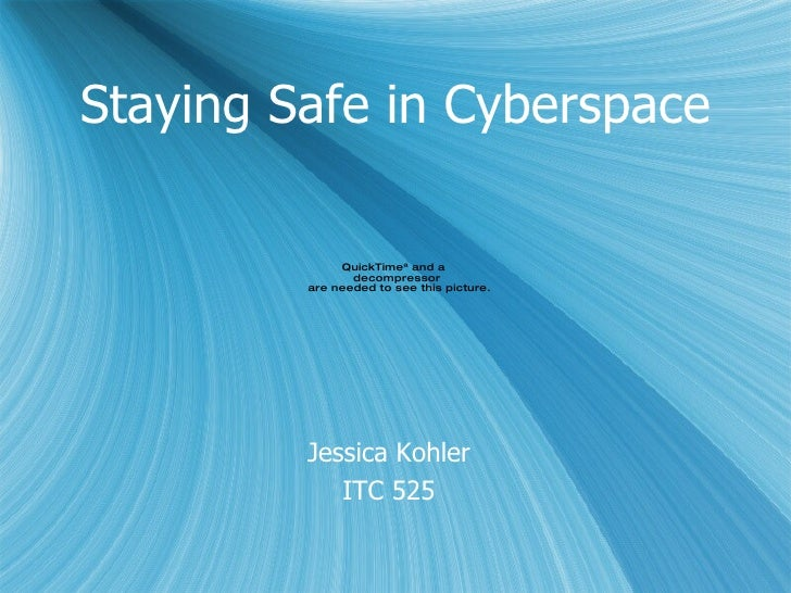 Staying Safe in Cyberspace <ul><li>Jessica Kohler </li></ul><ul><li>ITC 525 </li></ul>