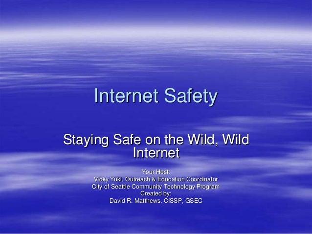 Internet Safety Staying Safe on the Wild, Wild Internet Your Host: Vicky Yuki, Outreach & Education Coordinator City of Se...