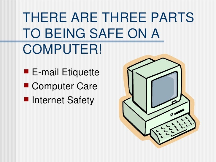 THERE ARE THREE PARTS TO BEING SAFE ON A COMPUTER! <ul><li>E-mail Etiquette </li></ul><ul><li>Computer Care </li></ul><ul>...