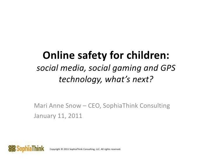Online safety for children:social media, social gaming and GPS technology, what's next?<br />Mari Anne Snow – CEO, SophiaT...