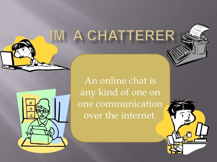 Im  a chatterer <br />An online chat is any kind of one on one communication over the internet.<br />