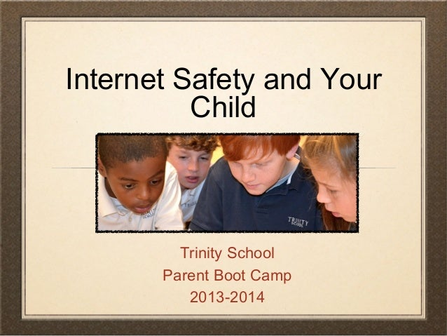 Internet Safety and Your Child Trinity School Parent Boot Camp 2013-2014