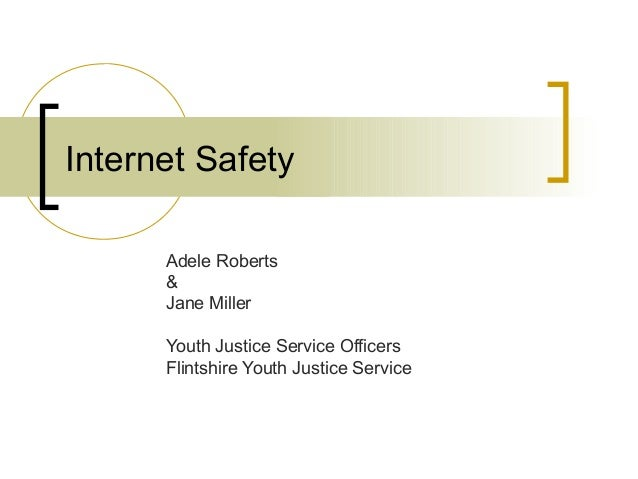 Internet Safety Adele Roberts & Jane Miller Youth Justice Service Officers Flintshire Youth Justice Service