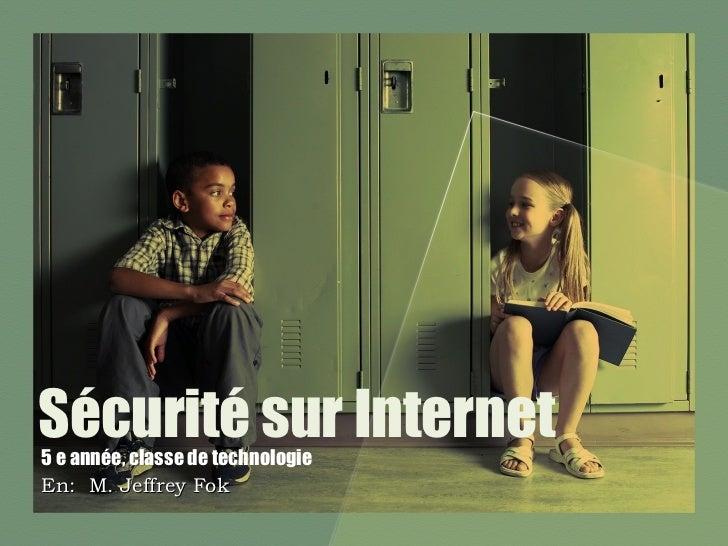 Sécurité sur Internet 5 e année, classe de technologie En:  M. Jeffrey Fok