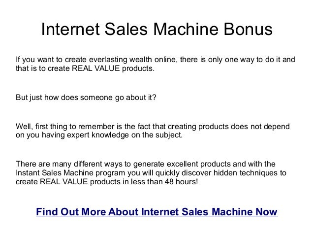 Internet Sales Machine BonusIf you want to create everlasting wealth online, there is only one way to do it andthat is to ...