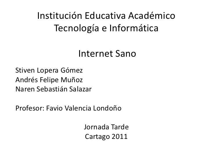 Institución Educativa AcadémicoTecnología e InformáticaInternet Sano<br />Stiven Lopera Gómez<br />Andrés Felipe Muñoz <br...