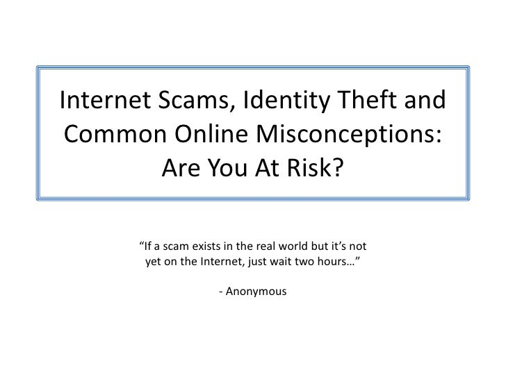 "Internet Scams, Identity Theft andCommon Online Misconceptions:Are You At Risk?<br />""If a scam exists in the real world b..."