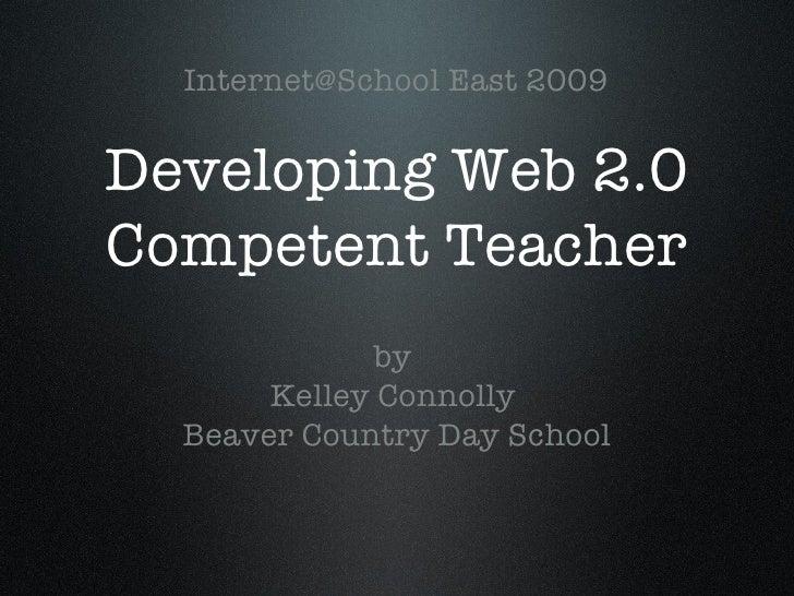 Developing Web 2.0 Competent Teacher <ul><li>by  </li></ul><ul><li>Kelley Connolly  </li></ul><ul><li>Beaver Country Day S...