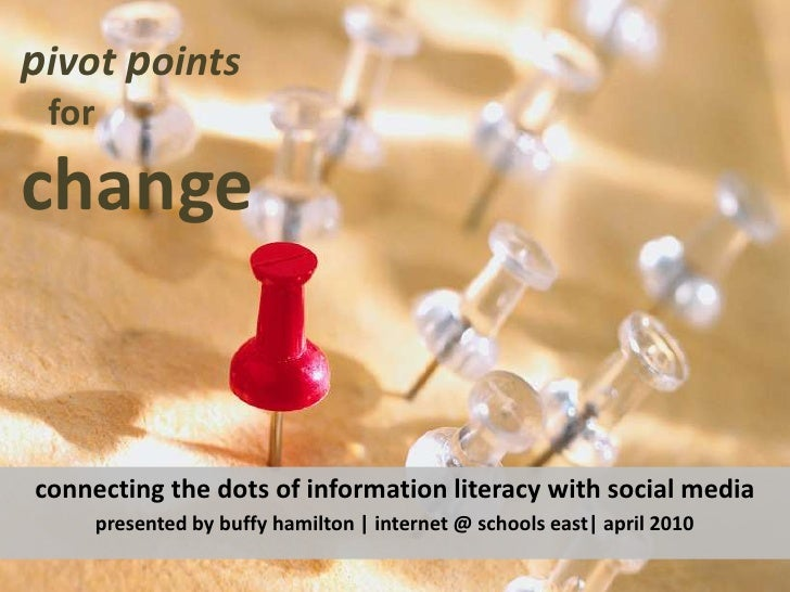 pivot points <br />for change<br />connecting the dots of information literacy with social media <br />presented by buffy ...