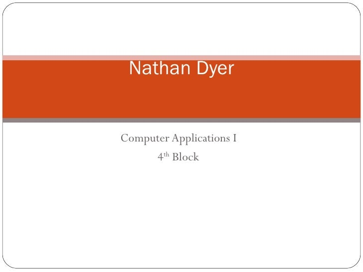 Computer Applications I 4 th  Block Nathan Dyer