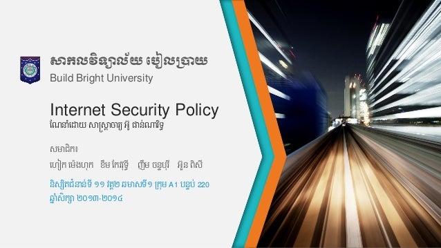 Internet Security Policy សមាជិក៖ ហហៀក ហម៉េងហុក ខឹម កកវវុទ្ធី ញឹម ចន្ទបុរ ី អួន្ ពិសី កែនាំហោយ សាស្ត្សាត ចារយ អូ ផាន្់ណារ ិ...