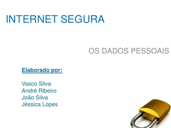 INTERNET SEGURA<br />OS DADOS PESSOAIS<br />Elaborado por: <br />Vasco Silva<br />André Ribeiro <br />João Silva<br />Jéss...