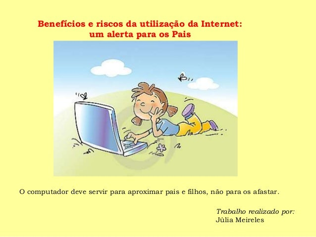 O computador deve servir para aproximar pais e filhos, não para os afastar. Trabalho realizado por: Júlia Meireles Benefíc...