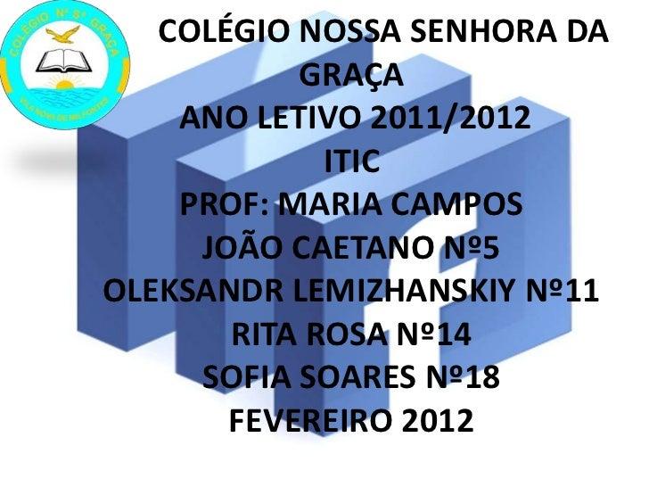 COLÉGIO NOSSA SENHORA DA           GRAÇA    ANO LETIVO 2011/2012             ITIC    PROF: MARIA CAMPOS     JOÃO CAETANO N...