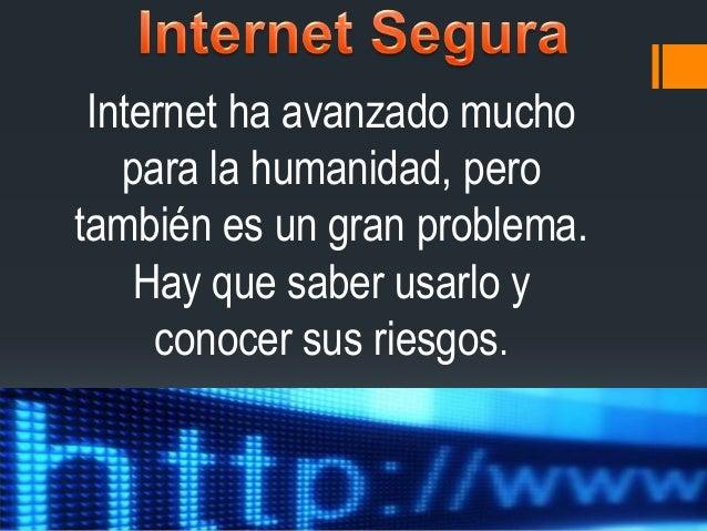 Internet ha avanzado mucho   para la humanidad, perotambién es un gran problema.    Hay que saber usarlo y     conocer sus...