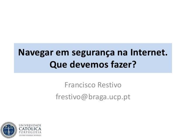Navegar em segurança na Internet. Que devemos fazer? Francisco Restivo frestivo@braga.ucp.pt