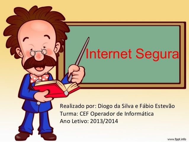 Internet Segura  Realizado por: Diogo da Silva e Fábio Estevão Turma: CEF Operador de Informática Ano Letivo: 2013/2014