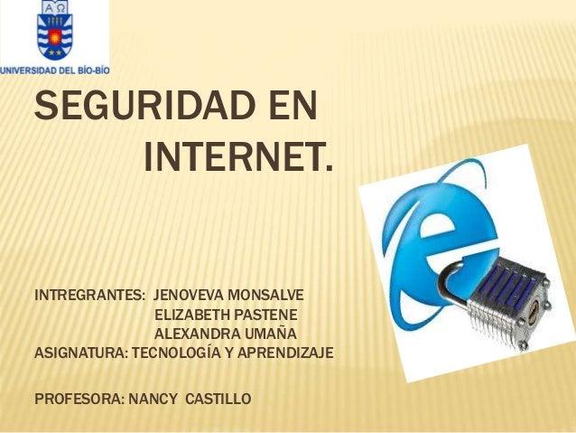 SEGURIDAD EN INTERNET. INTREGRANTES: JENOVEVA MONSALVE ELIZABETH PASTENE ALEXANDRA UMAÑA ASIGNATURA: TECNOLOGÍA Y APRENDIZ...