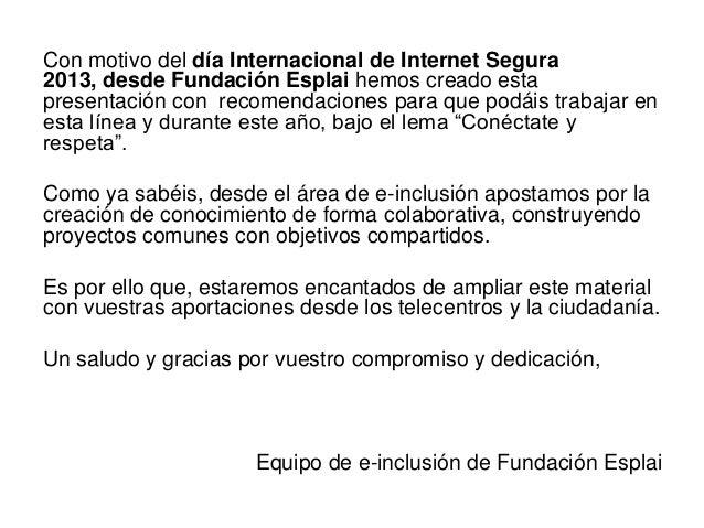 Con motivo del día Internacional de Internet Segura2013, desde Fundación Esplai hemos creado estapresentación con recomend...