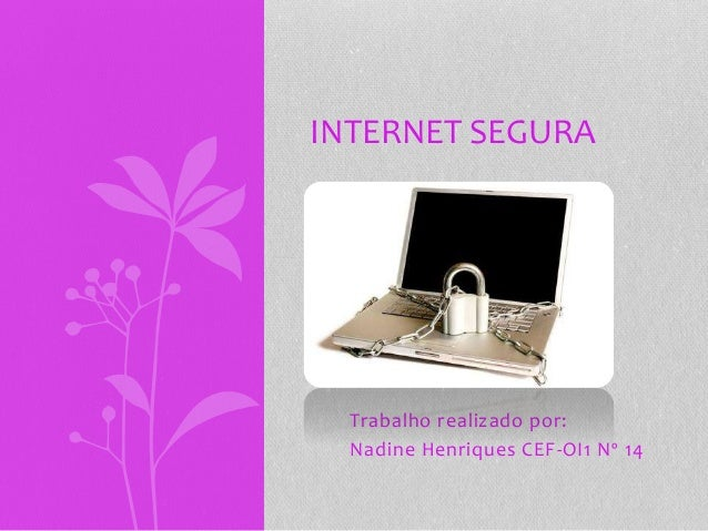 Trabalho realizado por: Nadine Henriques CEF-OI1 Nº 14 INTERNET SEGURA