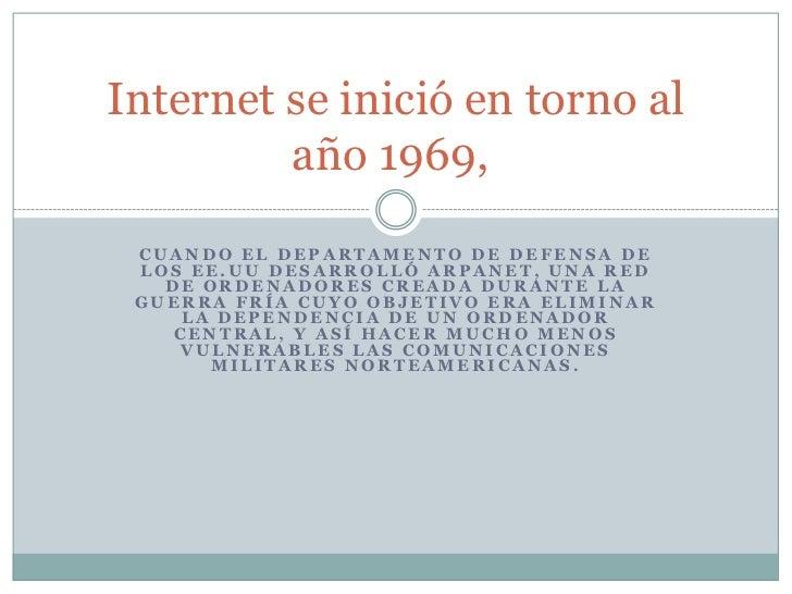 Internet se inició en torno al         año 1969, CUANDO EL DEPARTAMENTO DE DEFENSA DE LOS EE.UU DESARROLLÓ ARPANET, UNA RE...