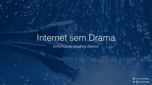 Internet sem Drama Enfrentando desafios diários! @iuriandreazza /iuri.andreazza