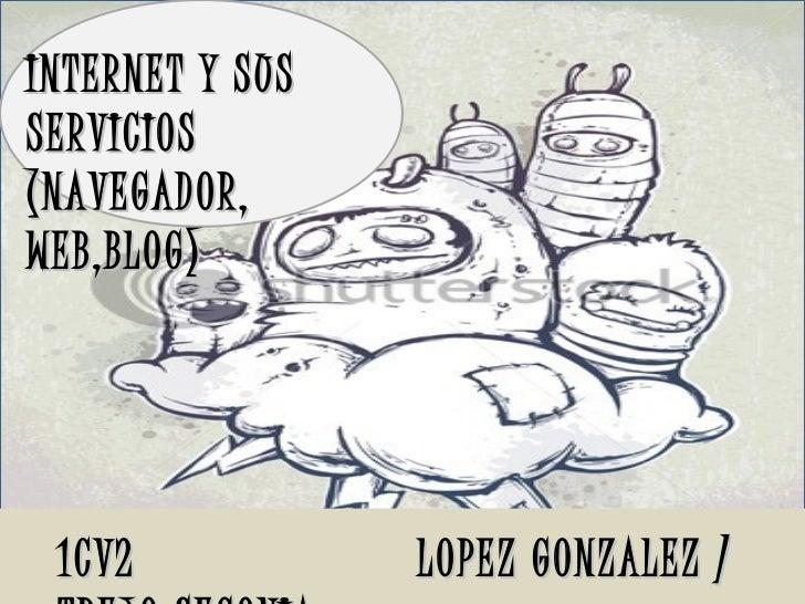 1CV2  LOPEZ GONZALEZ / TREJO SEGOVIA  INTERNET Y SUS SERVICIOS (NAVEGADOR, WEB,BLOG)
