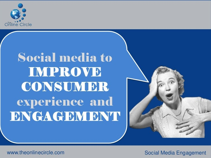 Social media to    IMPROVE   CONSUMER  experience and ENGAGEMENTwww.theonlinecircle.com   Social Media Engagement