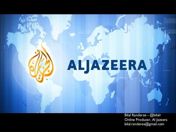 Bilal Randeree - @bilalr Online Producer, Al Jazeera [email_address]
