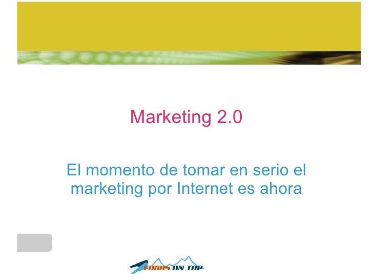 Marketing 2.0 El momento de tomar en serio el marketing por Internet es ahora